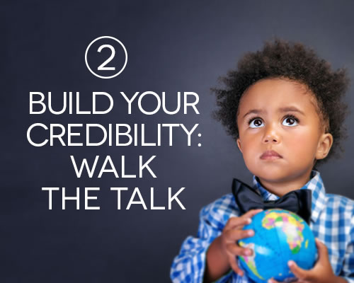 Build your credibility: walk the talk