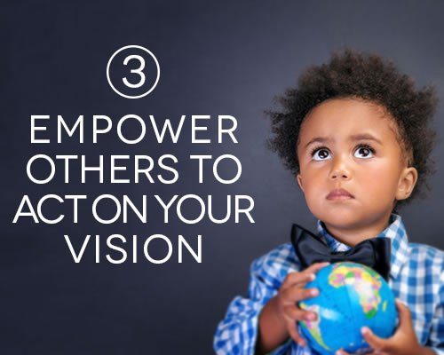 Empower others to act on your vision