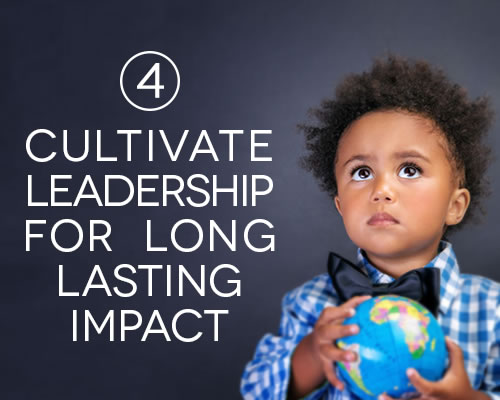 Cultivate leadership for long lasting impact